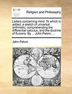 Letters Concerning Mind. to Which Is Added, a Sketch of Universal Arithmetic; Comprehending the Differential Calculus, and the Doctrine of Fluxions. b - Petvin, John