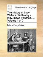 The History of Lucy Wellers. Written by a Lady. in Two Volumes. ... Volume 1 of 2 - Smythies, Miss