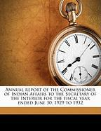 Annual Report of the Commissioner of Indian Affairs to the Secretary of the Interior for the Fiscal Year Ended June 30, 1929 to 1932