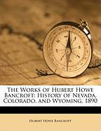 The Works of Hubert Howe Bancroft: History of Nevada, Colorado, and Wyoming. 1890 - Bancroft, Hubert Howe