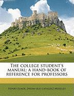 The College Student's Manual: A Hand-Book of Reference for Professors - Moseley, Henry Elmer