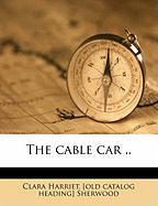 The Cable Car .. - Sherwood, Clara Harriet