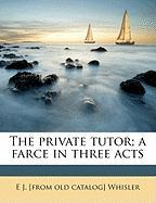 The Private Tutor; A Farce in Three Acts - Whisler, Ernest Jackson