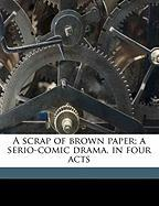 A Scrap of Brown Paper; A Serio-Comic Drama, in Four Acts - Reynolds, Delbert A.