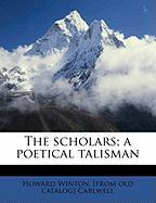 The Scholars; A Poetical Talisman - Carlwell, Howard Winton