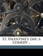 St. Valentine's Day; A Comedy .. - Eliot, Annie