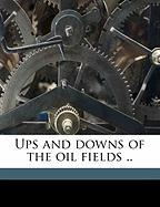 Ups and Downs of the Oil Fields .. - Calvert, William N.