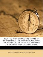 How to Pronounce the Names in Shakespeare; The Pronunication of the Names in the Dramatis Personae of Each of Shakespeare's Plays - Irvine, Theodora Ursula