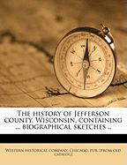 The History of Jefferson County, Wisconsin, Containing ... Biographical Sketches ..