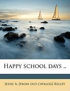 Happy School Days .. - Kelley, Jessie A.