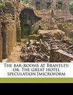 The Bar-Rooms at Brantley; Or, the Great Hotel Speculation [Microform - Arthur, T. S. 1809-1885