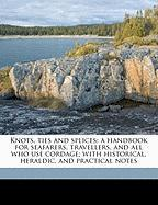 Knots, Ties and Splices; A Handbook for Seafarers, Travellers, and All Who Use Cordage; With Historical, Heraldic, and Practical Notes - Burgess, Joseph Tom