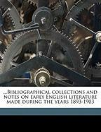 Bibliographical Collections and Notes on Early English Literature Made During the Years 1893-1903 - Hazlitt, William Carew