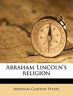 Abraham Lincoln's Religion - Peters, Madison Clinton