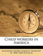 Child Workers in America - Lumpkin, Katharine Dupre; Douglas, Dorothy W. 1890-1968