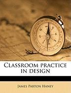 Classroom Practice in Design - Haney, James Parton