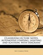 Classroom Lecture Notes, Automotive Starting, Lighting and Ignition, with Diagrams - Fryer, Roy Charles