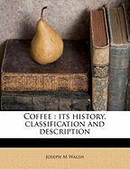 Coffee: Its History, Classification and Description - Walsh, Joseph M.