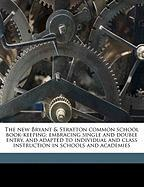 The New Bryant & Stratton Common School Book-Keeping: Embracing Single and Double Entry, and Adapted to Individual and Class Instruction in Schools an - Packard, S. S. 1826-1898; Bryant, Henry B.