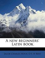 A New Beginners' Latin Book - Hoch, Jacob Charles; Bert, O. F. H.