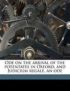 Ode on the Arrival of the Potentates in Oxford, and Judicium Regale, an Ode - Milman, Henry Hart