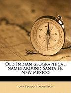 Old Indian Geographical Names Around Santa Fe, New Mexico - Harrington, John Peabody