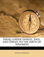 Israel Under Samuel, Saul, and David, to the Birth of Solomon - Edersheim, Alfred