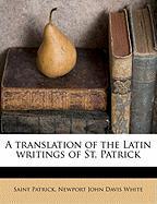 A Translation of the Latin Writings of St. Patrick - Patrick, Saint; White, Newport John Davis