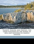 Turrets, Towers, and Temples: The Great Buildings of the World, as Seen and Described by Famous Writers - Singleton, Esther