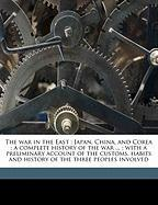 The War in the East: Japan, China, and Corea: A Complete History of the War ...: With a Preliminary Account of the Customs, Habits and Hist - White, Trumbull