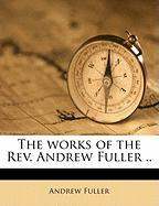 The Works of the REV. Andrew Fuller .. - Fuller, Andrew