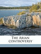 The Arian Controversy - Gwatkin, Henry Melvill