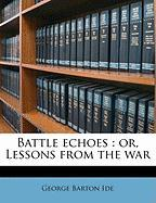 Battle Echoes: Or, Lessons from the War - Ide, George B.
