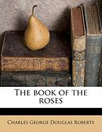 The Book of the Roses - Roberts, Charles George Douglas