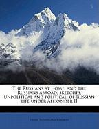 The Russians at Home, and the Russians Abroad, Sketches, Unpolitical and Political, of Russian Life Under Alexander II - Edwards, Henry Sutherland