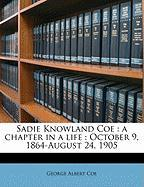 Sadie Knowland Coe: A Chapter in a Life: October 9, 1864-August 24, 1905 - Coe, George Albert