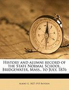 History and Alumni Record of the State Normal School, Bridgewater, Mass., to July, 1876 - Boyden, Albert G. 1827