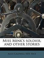 Miss Mink's Soldier, and Other Stories - Rice, Alice Caldwell 1870