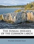 The Fungal Diseases of the Common Larch - Hiley, Wilfrid Edward