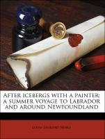 After icebergs with a painter: a summer voyage to Labrador and around Newfoundland - Noble, Louis Legrend