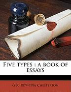 Five Types: A Book of Essays - Chesterton, G. K.