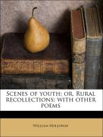 Scenes of youth; or, Rural recollections; with other poems - Holloway, William