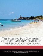 The Melting Pot Continent of North America: Featuring the Republic of Honduras - Scaglia, Beatriz