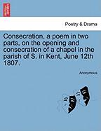 Consecration, a Poem in Two Parts, on the Opening and Consecration of a Chapel in the Parish of S. in Kent, June 12th 1807. - Anonymous