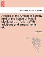 Articles of the Amicable Society Held at the House of Mrs. E. Monkman, ... York ... with Additions and Amendments, Etc. - Anonymous