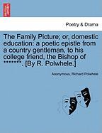 The Family Picture; Or, Domestic Education: A Poetic Epistle from a Country Gentleman, to His College Friend, the Bishop of *******. [By R. Polwhele.] - Anonymous; Polwhele, Richard