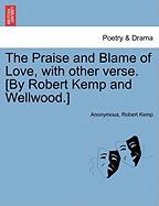 The Praise and Blame of Love, with Other Verse. [By Robert Kemp and Wellwood.] - Anonymous; Kemp, Robert