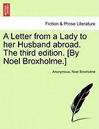 A Letter from a Lady to Her Husband Abroad. the Third Edition. [By Noel Broxholme.] - Anonymous; Broxholme, Noel