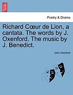 Richard C Ur de Lion, a Cantata. the Words by J. Oxenford. the Music by J. Benedict. - Oxenford, John