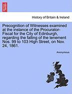 Precognition of Witnesses Examined at the Instance of the Procurator-Fiscal for the City of Edinburgh, Regarding the Falling of the Tenement Nos. 99 t - Anonymous